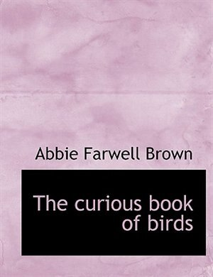 The Curious Book Of Birds by Abbie Farwell Brown
