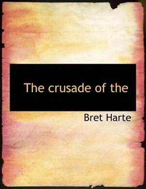 The Crusade Of The by Bret Harte