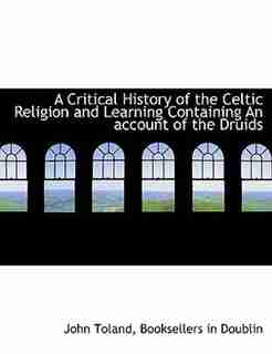 A Critical History Of The Celtic Religion And Learning Containing An Account Of The Druids by John Toland