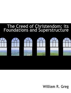 The Creed Of Christendom; Its Foundations And Superstructure by William R. Greg
