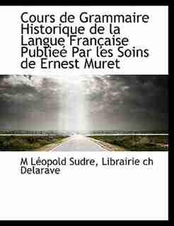 Cours De Grammaire Historique De La Langue Française Publieé Par Les Soins De Ernest Muret by M Léopold Sudre