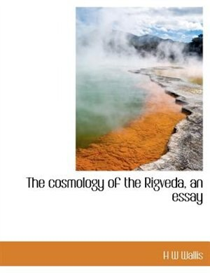The Cosmology Of The Rigveda, An Essay by H W Wallis