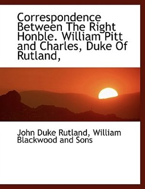 Correspondence Between The Right Honble. William Pitt and Charles, Duke Of Rutland, by William Blackwood And Sons