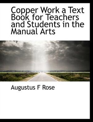 Copper Work A Text Book For Teachers And Students In The Manual Arts by Augustus F Rose