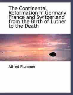 The Continental Reformation In Germany France And Switzerland From The Birth Of Luther To The Death by Alfred Plummer