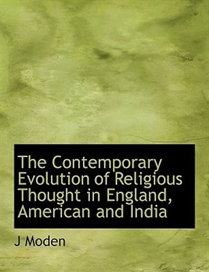 The Contemporary Evolution Of Religious Thought In England, American And India by J Moden