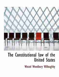 The Constitutional Law Of The United States by Westel Woodbury Willoughby