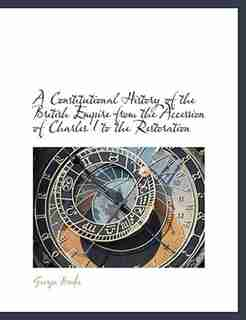 A Constitutional History Of The British Empire From The Accession Of Charles I To The Restoration by George Brodie