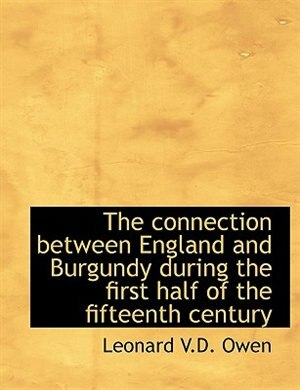 The Connection Between England And Burgundy During The First Half Of The Fifteenth Century by Leonard V.D. Owen