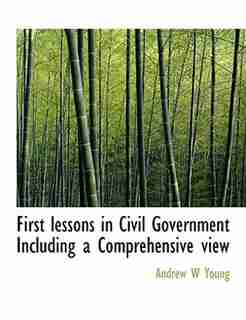 First Lessons In Civil Government  Including A Comprehensive View by Andrew W Young