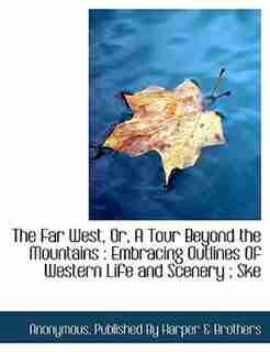 The Far West, Or, A Tour Beyond The Mountains: Embracing Outlines Of Western Life And Scenery ; Ske by Anonymous
