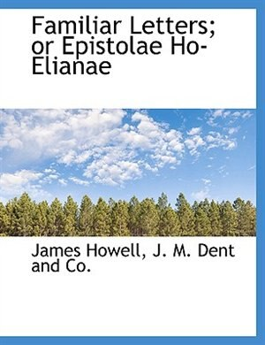 Familiar Letters; or Epistolae Ho-Elianae by James Howell