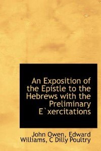 An Exposition Of The Epistle To The Hebrews With The Preliminary E`xercitations by John Owen