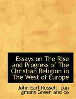 Essays On The Rise And Progress Of The Christian Religion In The West Of Europe by John Earl Russell