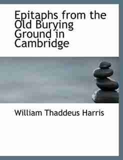 Epitaphs From The Old Burying Ground In Cambridge by William Thaddeus Harris