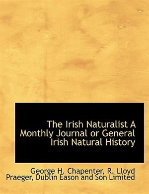 The Irish Naturalist A Monthly Journal Or General Irish Natural History by George H. Chapenter