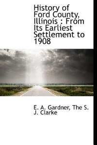 History Of Ford County, Illinois: From Its Earliest Settlement To 1908 by E. A. Gardner