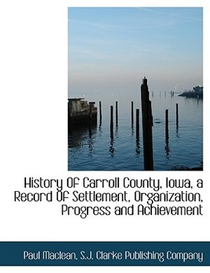History Of Carroll County, Iowa, A Record Of Settlement, Organization, Progress And Achievement by S.j. Clarke Publishing Company