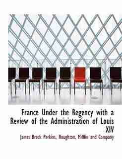 France Under The Regency With A Review Of The Administration Of Louis Xiv by Mifflin and Company Houghton