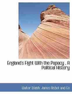 England's Fight With The Papacy , A Political History by Walter Walsh