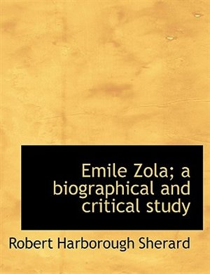 Emile Zola; A Biographical And Critical Study by Robert Harborough Sherard