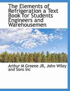 The Elements of Refrigeration a Text Book for Students Engineers and Warehousemen by Arthur M Greene