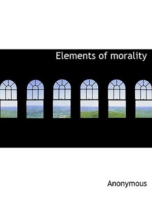 Elements Of Morality by Anonymous