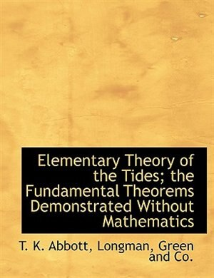 Elementary Theory of the Tides; the Fundamental Theorems Demonstrated Without Mathematics by T. K. Abbott