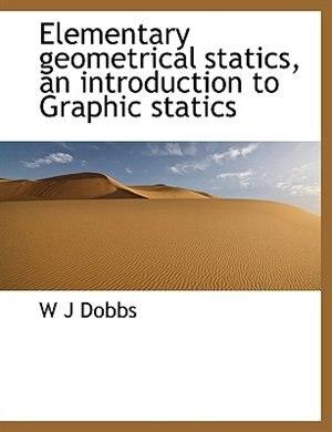 Elementary Geometrical Statics, An Introduction To Graphic Statics by W J Dobbs