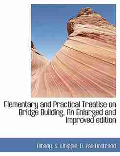Elementary And Practical Treatise On Bridge Building, An Enlarged And Improved Edition by Albany