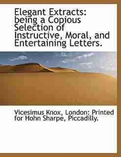Elegant Extracts: Being A Copious Selection Of Instructive, Moral, And Entertaining Letters. by Vicesimus Knox