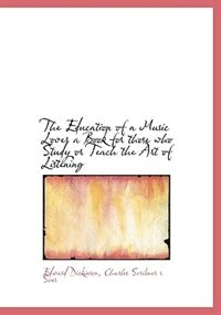 The Education Of A Music Lover  A Book For Those Who Study Or Teach The Art Of Listening by Edward Dickinson