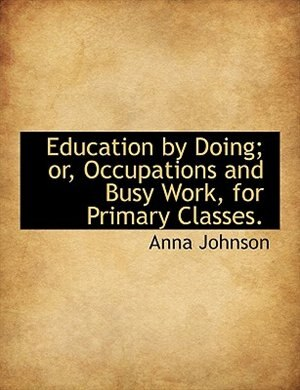 Education By Doing; Or, Occupations And Busy Work, For Primary Classes. by Anna Johnson