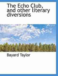 The Echo Club, and other literary diversions by Bayard Taylor