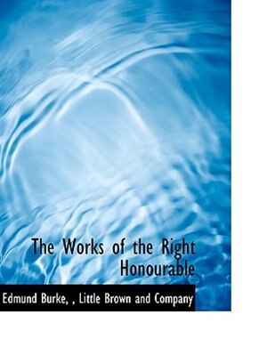 The Works of the Right Honourable by Little Brown and Company