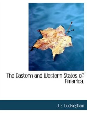 The Eastern And Western States Of America. by J. S. Buckingham