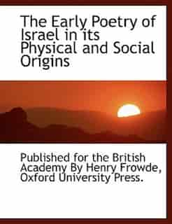 The Early Poetry of Israel in its Physical and Social Origins by Published For The British Academy By Hen