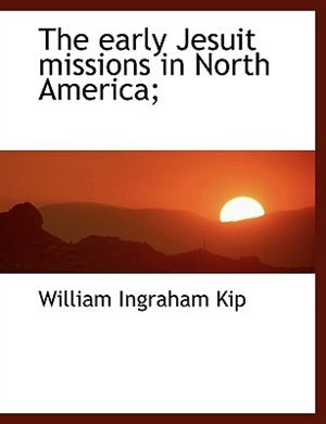 The early Jesuit missions in North America; by William Ingraham Kip