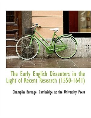 The Early English Dissenters In The Light Of Recent Research (1550-1641) by Cambridge at the University Press