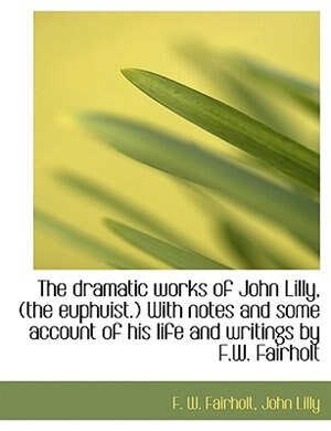 The Dramatic Works Of John Lilly, (the Euphuist.) With Notes And Some Account Of His Life And Writings By F.w. Fairholt by F. W. Fairholt