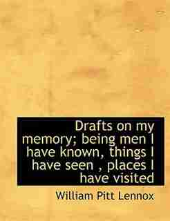 Drafts On My Memory; Being Men I Have Known, Things I Have Seen , Places I Have Visited by William Pitt Lennox