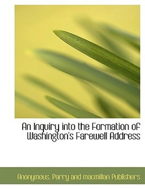 An Inquiry Into The Formation Of Washington's Farewell Address by Anonymous