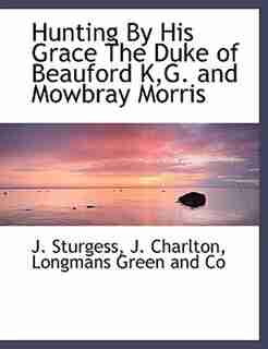 Hunting By His Grace The Duke of Beauford K,G. and Mowbray Morris by Longmans Green And Co