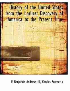 History of the United States from the Earliest Discovery of America to the Present Time by E Benjamin Andrews