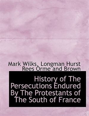 History of The Persecutions Endured By The Protestants of The South of France by Mark Wilks