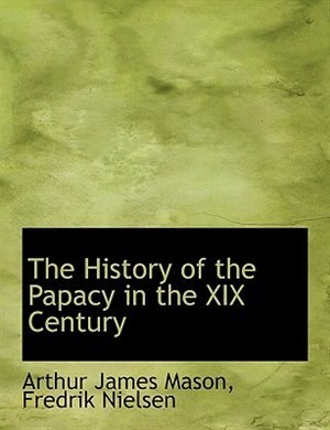 The History of the Papacy in the XIX Century by Arthur James Mason