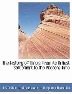 The History of Illinois  From its Arliest Settlement to the Present Time by T S Arthur