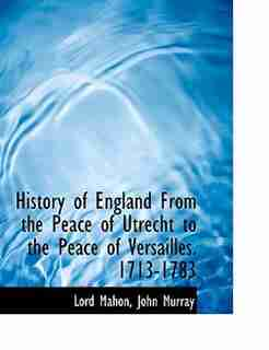 History of England From the Peace of Utrecht to the Peace of Versailles. 1713-1783 by John Murray