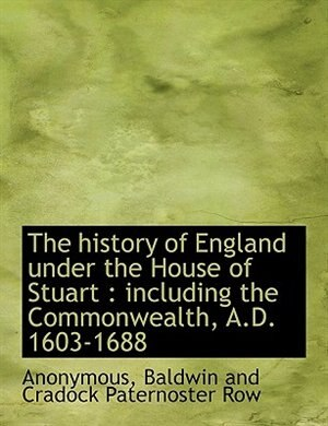 The history of England under the House of Stuart: including the Commonwealth, A.D. 1603-1688 by Anonymous