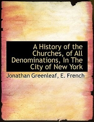 A History of the Churches, of All Denominations, In The City of New York by Jonathan Greenleaf